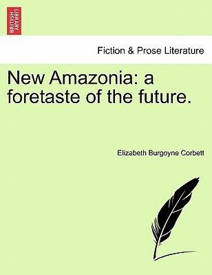[(New Amazonia: A Foretaste of the Future.)] [Author: Elizabeth Burgoyne Corbett] published on (March, 2011)