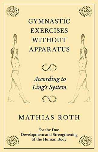 Gymnastic Exercises Without Apparatus - According to Ling's System - For the Due Development and Strengthening of the Human Body por Mathias Roth