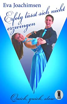 Erfolg lässt sich nicht erzwingen (Quick, quick, slow - Tanzclub Lietzensee 1) von [Joachimsen, Eva]