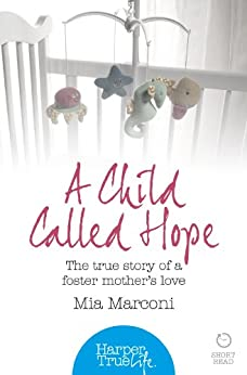A Child Called Hope: The true story of a foster mother's love (HarperTrue Life – A Short Read) (HarperTrue Life - A Short Read Book 1) by [Marconi, Mia]