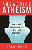 Answering Atheism  - How to Make the Case for God with Logic and Charity