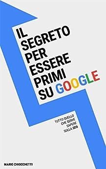 Il segreto per essere primi su Google: Tutto quello che serve sapere sulla SEO di [Chiocchetti, Mario]