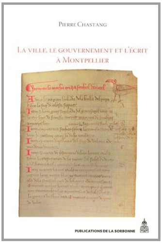La ville, le gouvernement et l'écrit à Montpellier (XIIe-XIVe siècle) : Essai d'histoire sociale par Pierre Chastang