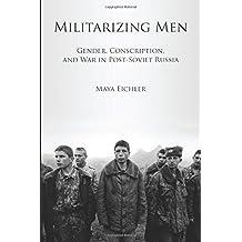Militarizing Men: Gender, Conscription, and War in Post-Soviet Russia by Maya Eichler (2011-11-09)