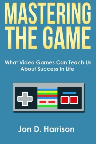 Mastering The Game: What Video Games Can Teach Us About Success In Life por Jon D Harrison