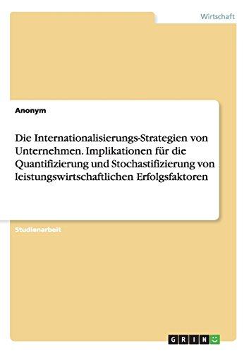 Die Internationalisierungs-Strategien von Unternehmen. Implikationen für die Quantifizierung und Stochastifizierung von leistungswirtschaftlichen Erfolgsfaktoren