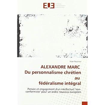 ALEXANDRE MARC Du personnalisme chrétien au fédéralisme intégral: Pensée et engagement d'un intellectuel 'non-conformiste' pour un ordre nouveau européen