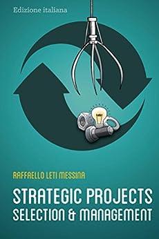 Strategic Projects Selection And Management: Selezione e Gestione dei Progetti Strategici (Italian Edition) by [Leti Messina, Raffaello]