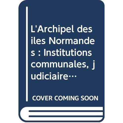 L'Archipel des îles Normandes : Institutions communales, judiciaires, féodales de ces îles