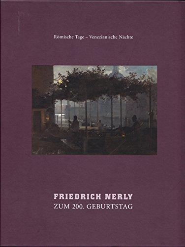 Friedrich Nerly: Zum 200. Geburtstag. Römische Tage - Venezianische Nächte