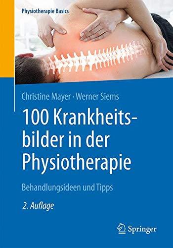 100 Krankheitsbilder in der Physiotherapie: Behandlungsideen und Tipps (Physiotherapie Basics)