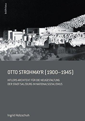 Otto Strohmayr (1900-1945): Hitlers Architekt der Führerbauten in Salzburg