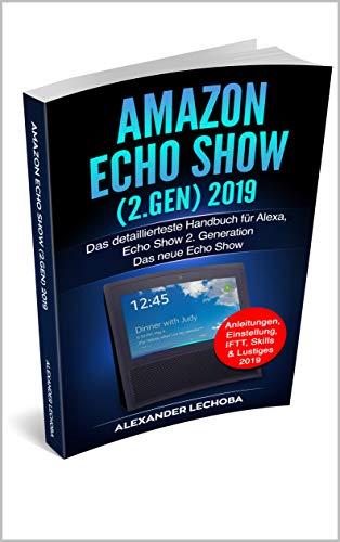 Amazon Echo Show (2.Gen) 2019: Das detaillierteste Handbuch für Alexa, Echo Show 2. Generation - Das neue Echo Show  - Anleitungen, Einstellung, IFTT, Skills & Lustiges - 2019 -