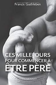 Ces mille jours pour commencer à être père par Francis Guthleben