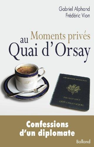 Moments privés au Quai d'Orsay .Confessions d'un diplomate
