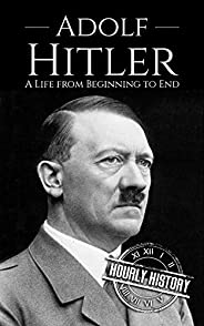 Adolf Hitler: A Life From Beginning to End (World War 2 Biographies)