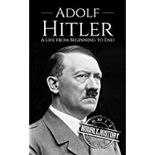 Adolf Hitler: A Life From Beginning to End (World War 2 Biographies Book 1)