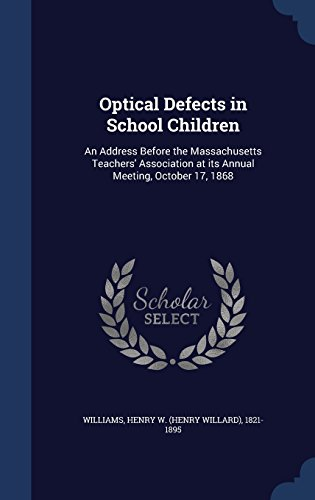 Optical Defects in School Children: An Address Before the Massachusetts Teachers' Association at its Annual Meeting, October 17, 1868