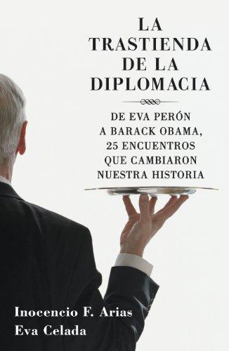 La trastienda de la diplomacia: De Eva Perón a Barack Obama, 25 encuentros que cambiaron nuestra historia por Inocencio F. Arias