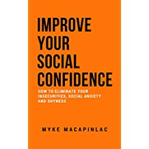 Improve Your Social Confidence: How to Eliminate Your Insecurities, Social Anxiety and Shyness