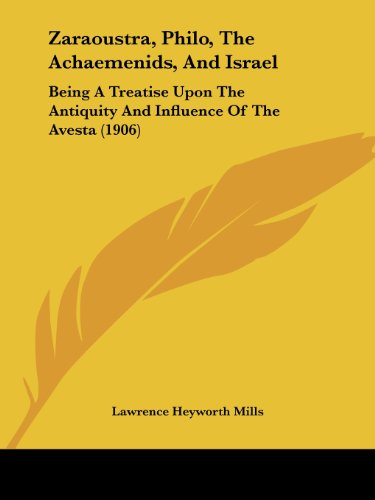 Zaraoustra, Philo, the Achaemenids, and Israel: Being a Treatise Upon the Antiquity and Influence of the Avesta (1906) por Lawrence Heyworth Mills