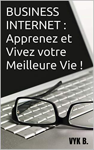 Couverture du livre BUSINESS INTERNET : Apprenez et Vivez votre Meilleure Vie ! (livre business)