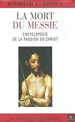 La mort du Messie - Encyclopédie de la Passion du Christ, de Gethsémani au tombeau de Raymond-E Brown