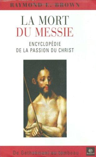 La mort du Messie : Encyclopédie de la Passion du Christ, de Gethsémani au tombeau