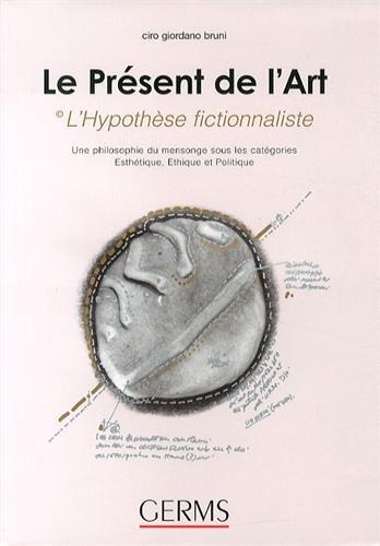 Le présent de l'art : l'hypothèse fictionnaliste : Une philosophie du mensonge sous les catégories esthétique, éthique et politique par Ciro Giordano Bruni