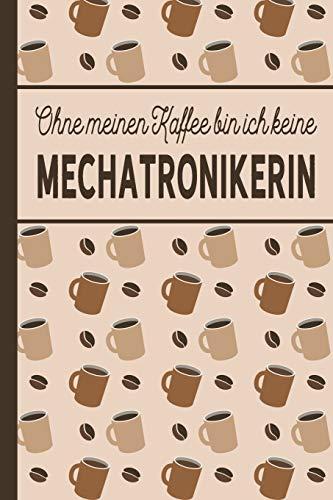 Ohne meinen Kaffee bin ich keine Mechatronikerin: blanko A5 Notizbuch liniert mit über 100 Seiten - Kaffeemotiv Softcover für Mechatronikerinnen
