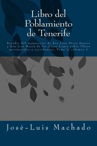 Libro del Poblamiento de Tenerife: Estudio del manuscrito de don Juan Pérez Santos y don José María de las Casas López sobre libros parroquiales y escribanías: Volume 1 (Tomo I)