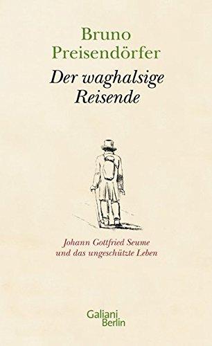 Der waghalsige Reisende: Johann Gottfried Seume und das ungeschützte Leben