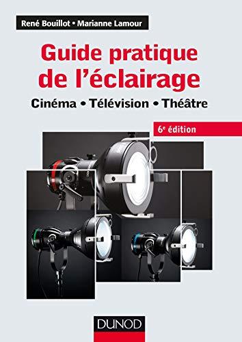 Guide pratique de l'éclairage - 6e éd. - Cinéma, télévision, théâtre: Cinéma - Télévision - Théâtre par  René Bouillot, Marianne Lamour