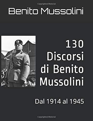130 Discorsi di Benito Mussolini: Dal 1914 al 1945