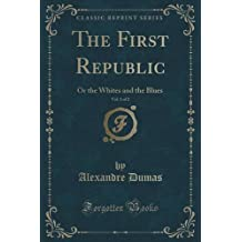 The First Republic, Vol. 1 of 2: Or the Whites and the Blues (Classic Reprint) by Alexandre Dumas (2015-09-27)