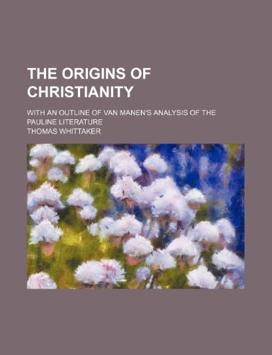 The origins of Christianity; with an outline of Van Manen's analysis of the Pauline literature