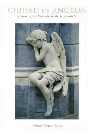 Ciudad de Angeles: Historia del Cementerio de La Recoleta por Omar Lopez Mato
