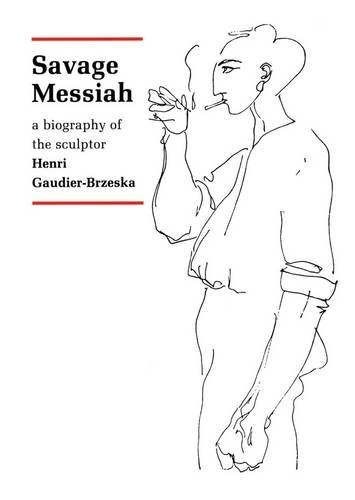 Savage Messiah: A Biography of the Sculptor Henri Gaudier-Brzeska by H.S. Ede (2009-10-20)