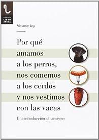 Por Que Amamos A Los Perros, Nos Comemos A Los Cerdos Y Nos Vestimos Con Las Vacas par Melanie Joy