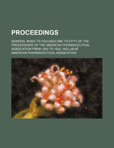 Proceedings; General index to volumes one to fifty of the Proceedings of the American Pharmaceutical Association from 1852 to 1902, inclusive