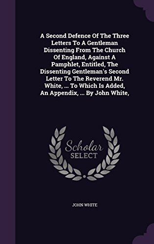 A Second Defence Of The Three Letters To A Gentleman Dissenting From The Church Of England, Against A Pamphlet, Entitled, The Dissenting Gentleman's ... Is Added, An Appendix, ... By John White,