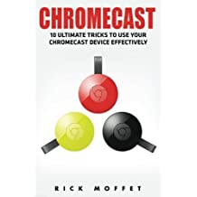 Chromecast: 10 Ultimate Tricks to Use Your Chromecast Device Effectively (Booklet)