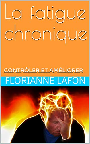 La fatigue chronique: contrôler et améliorer par Florianne Lafon