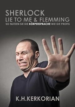 Sherlock, Lie To Me und Flemming - So nutzen SIE die Körpersprache wie die Profis! (Erweiterte Neuauflage)