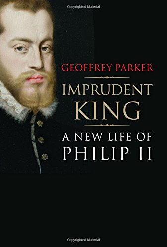 Imprudent King: A New Life of Philip II por Geoffrey Parker