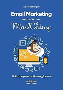 Email Marketing con MailChimp: Guida completa, pratica e aggiornata - 4a edizione di [Frangioni, Alessandro]