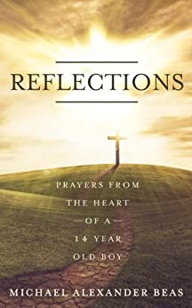 Reflections: Prayers from the Heart of a 14 - Year Old Boy: A Small Victory in Prayer (English Edition) par [Beas, Michael Alexander]