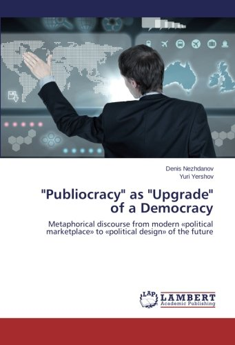 """Publiocracy"" as ""Upgrade"" of a Democracy: Metaphorical discourse from modern «political marketplace» to «political design» of the future"