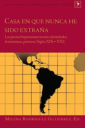 Casa en que nunca he sido extraña: Las poetas hispanoamericanas: identidades, feminismos, poéticas (Siglos XIX-XXI) (Latin America)