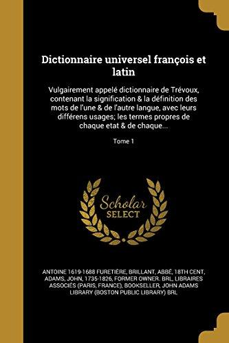 Dictionnaire universel françois et latin: Vulgairement appelé dictionnaire de Trévoux, contenant la signification & la définition des mots de l'une & ... propres de chaque etat & de chaque...; Tome 1